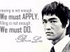 Knowing is not enough, you must apply; willing is not enough, you must do. Bruce Lee